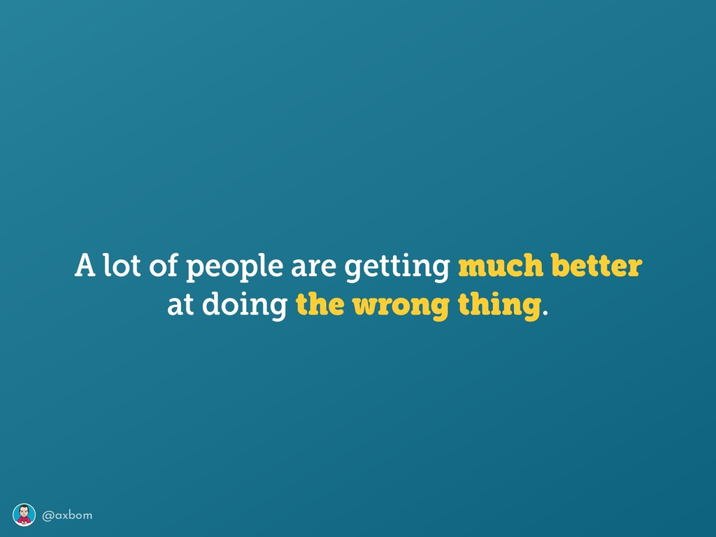 @axbom at doing the wrong thing. A lot of peopl...