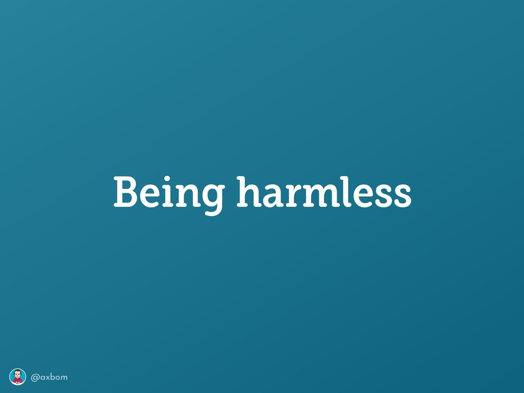 @axbom Being harmless