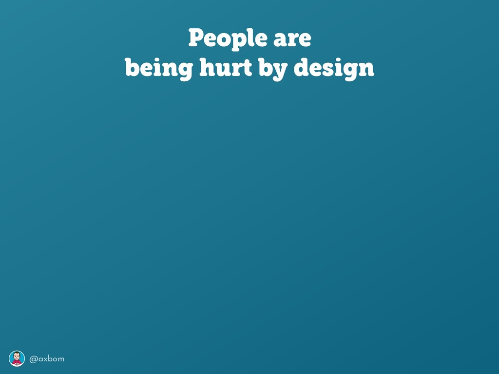 @axbom People are being hurt by design