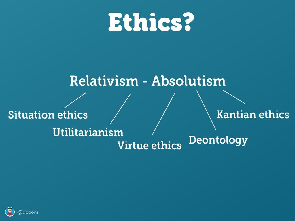 @axbom Ethics? Relativism - Absolutism Utilitar...