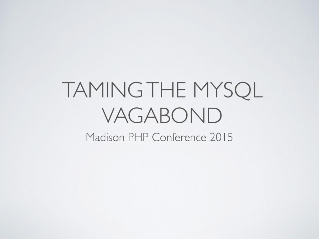 TAMING THE MYSQL VAGABOND Madison PHP Conferenc...