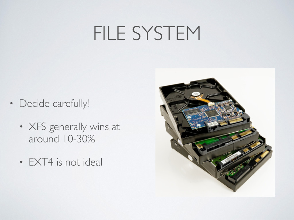 FILE SYSTEM • Decide carefully! • XFS generally...