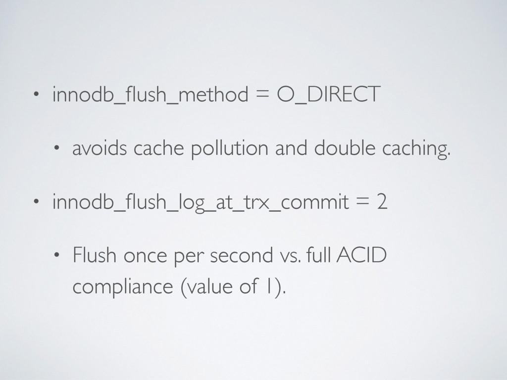• innodb_flush_method = O_DIRECT • avoids cache ...