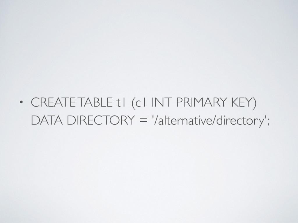 • CREATE TABLE t1 (c1 INT PRIMARY KEY) DATA DIR...
