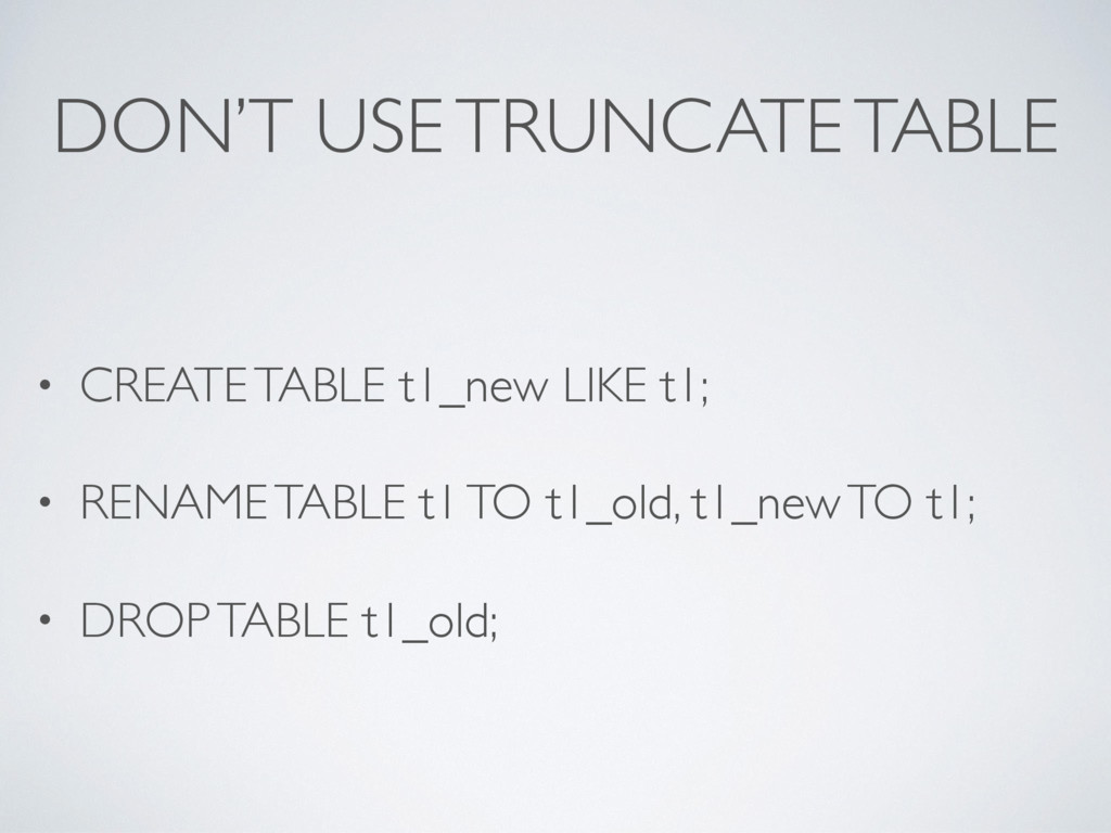 DON'T USE TRUNCATE TABLE • CREATE TABLE t1_new ...