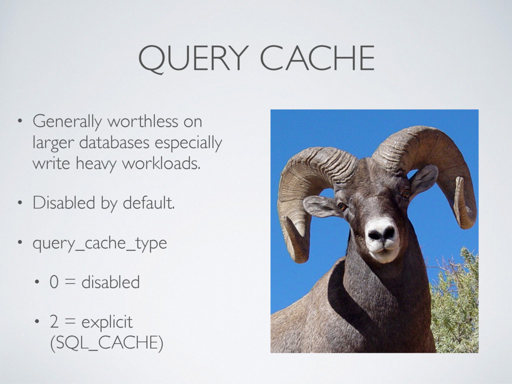 QUERY CACHE • Generally worthless on larger dat...