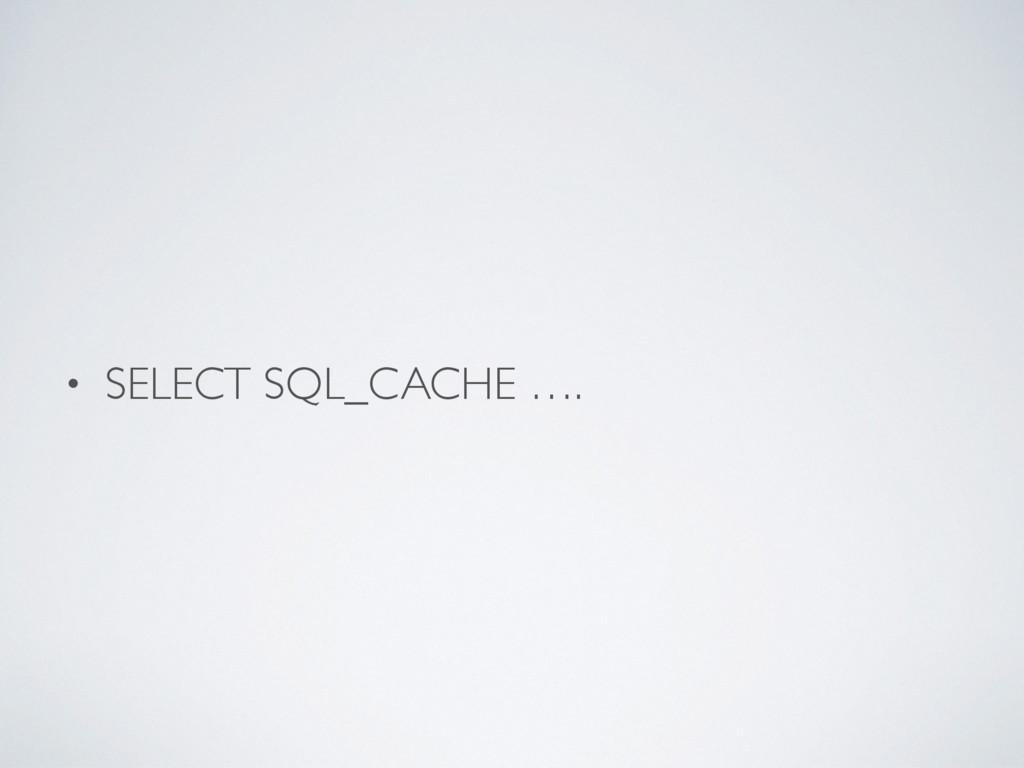 • SELECT SQL_CACHE ….