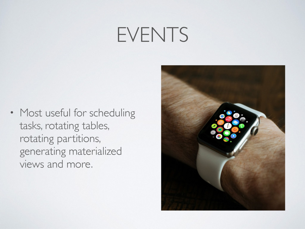 EVENTS • Most useful for scheduling tasks, rota...