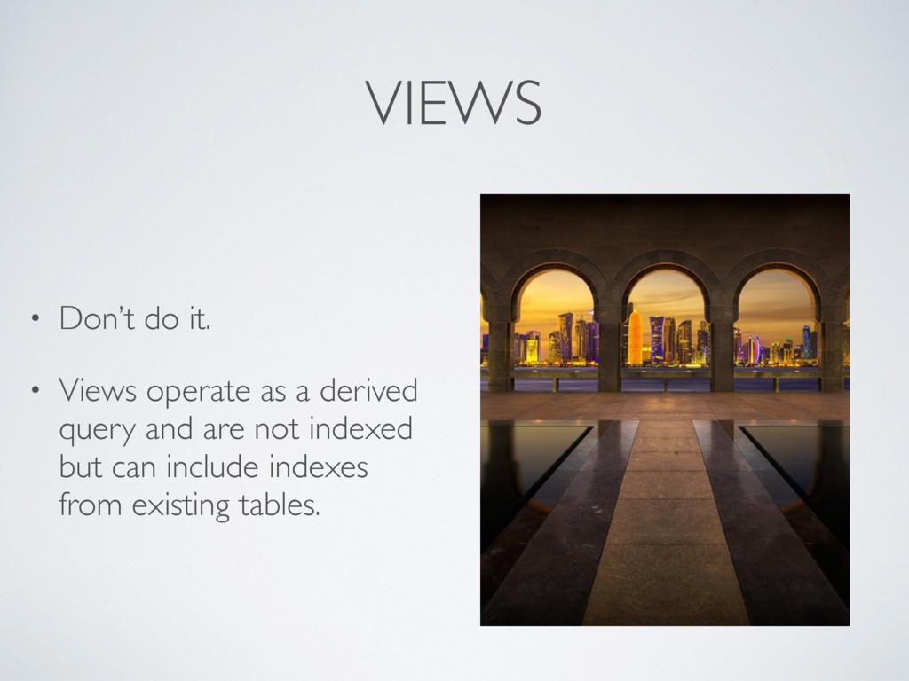 VIEWS • Don't do it. • Views operate as a deriv...