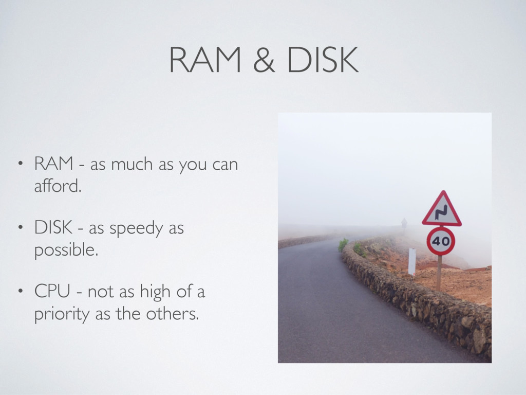 RAM & DISK • RAM - as much as you can afford. •...