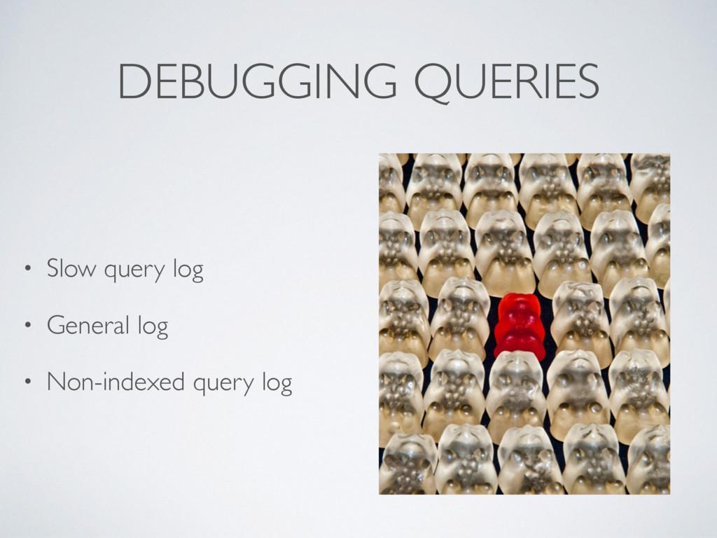 DEBUGGING QUERIES • Slow query log • General lo...