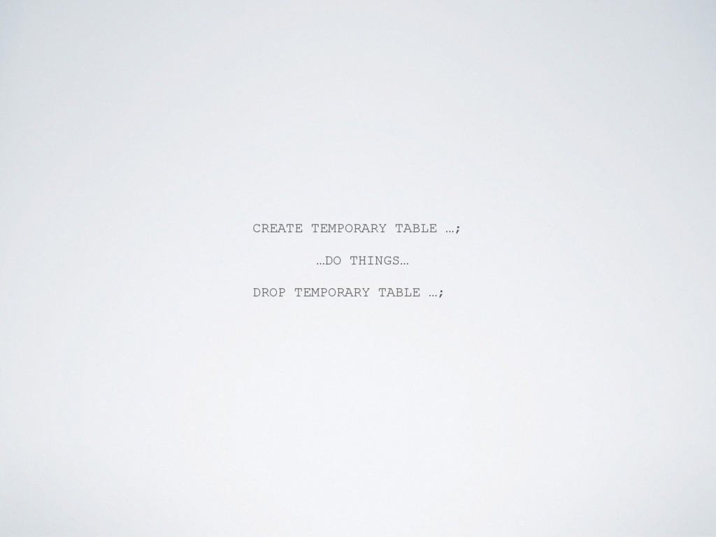 CREATE TEMPORARY TABLE …; …DO THINGS… DROP TEMP...