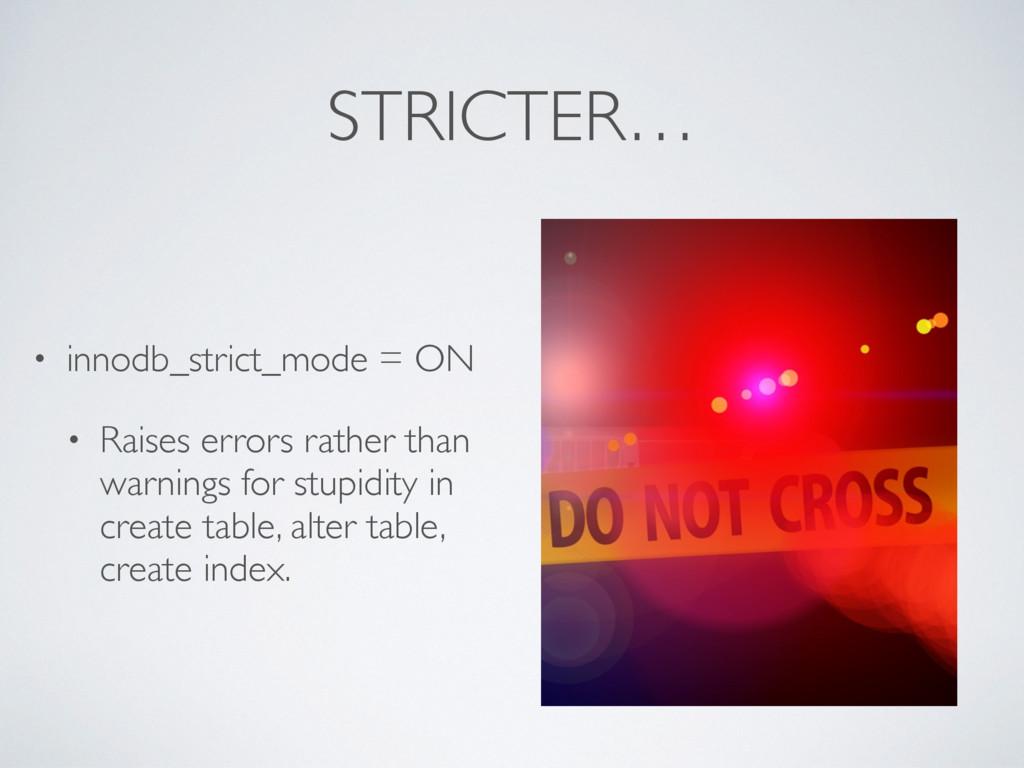 STRICTER… • innodb_strict_mode = ON • Raises er...