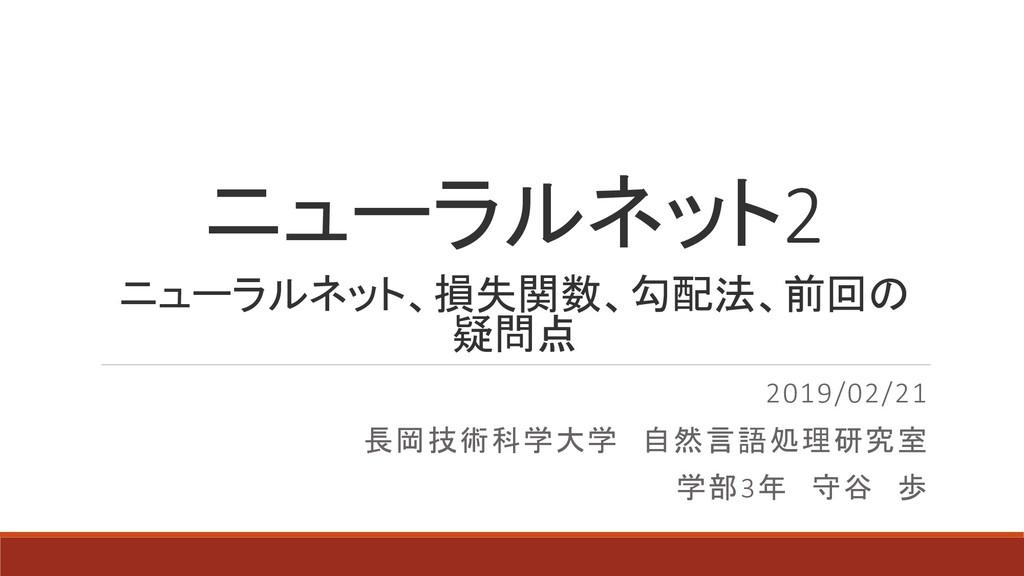 ニューラルネット2 2019/02/21 長岡技術科学大学 自然言語処理研究室 学部3年 守谷...