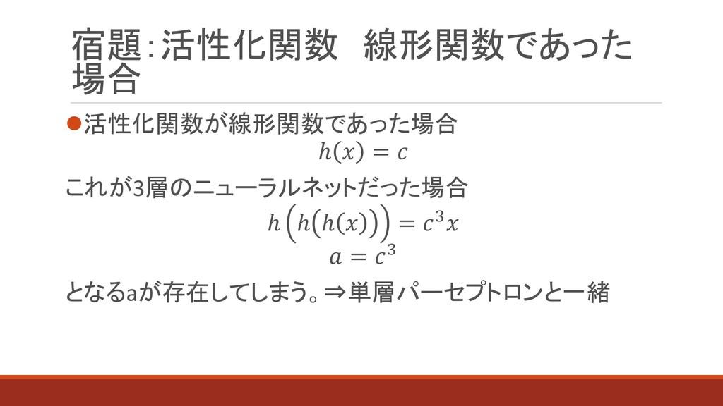 宿題:活性化関数 線形関数であった 場合 ⚫活性化関数が線形関数であった場合 ℎ  =  これ...