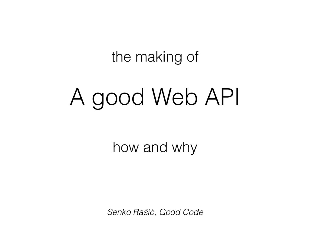 the making of ! A good Web API ! how and why Se...