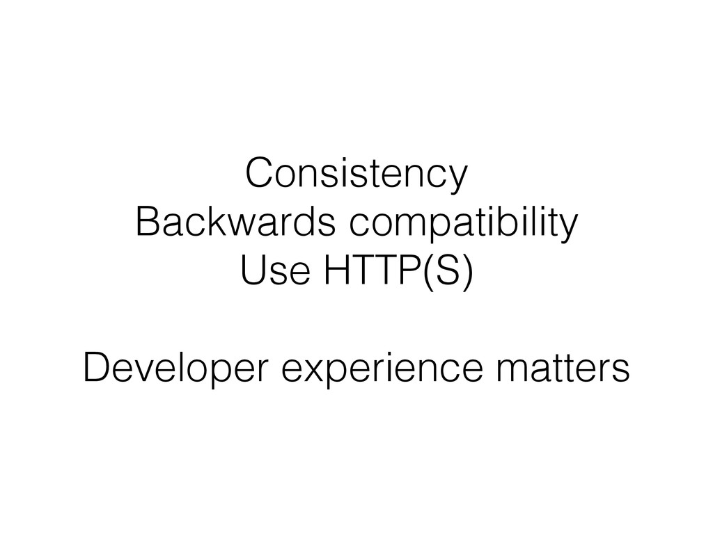 Consistency Backwards compatibility Use HTTP(S)...
