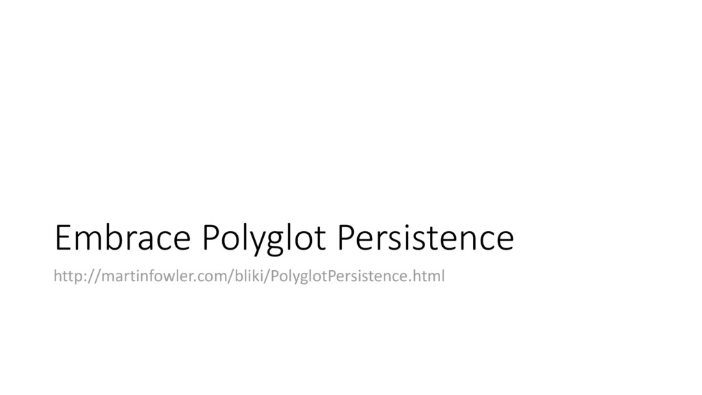 Embrace Polyglot Persistence http://martinfowle...