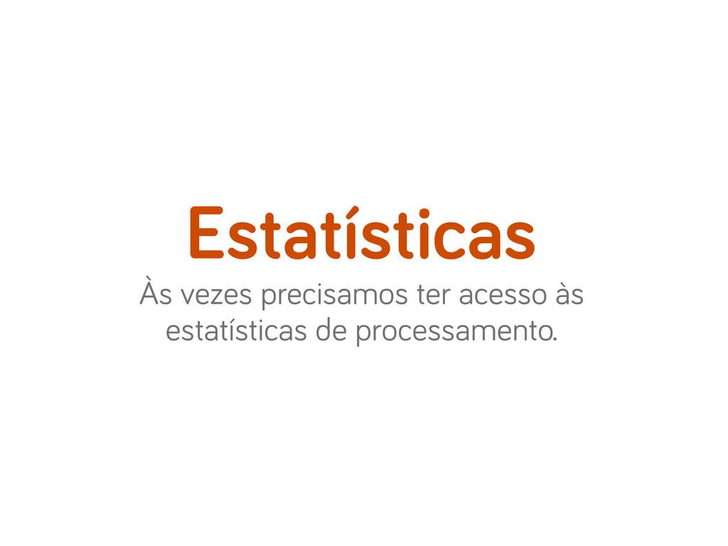 Às vezes precisamos ter acesso às estatísticas ...