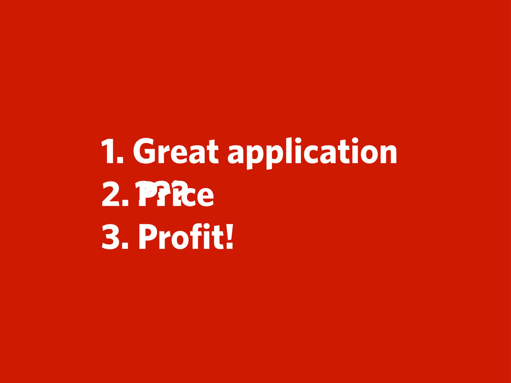 1. Great application 2. 3. Profit! Price ???