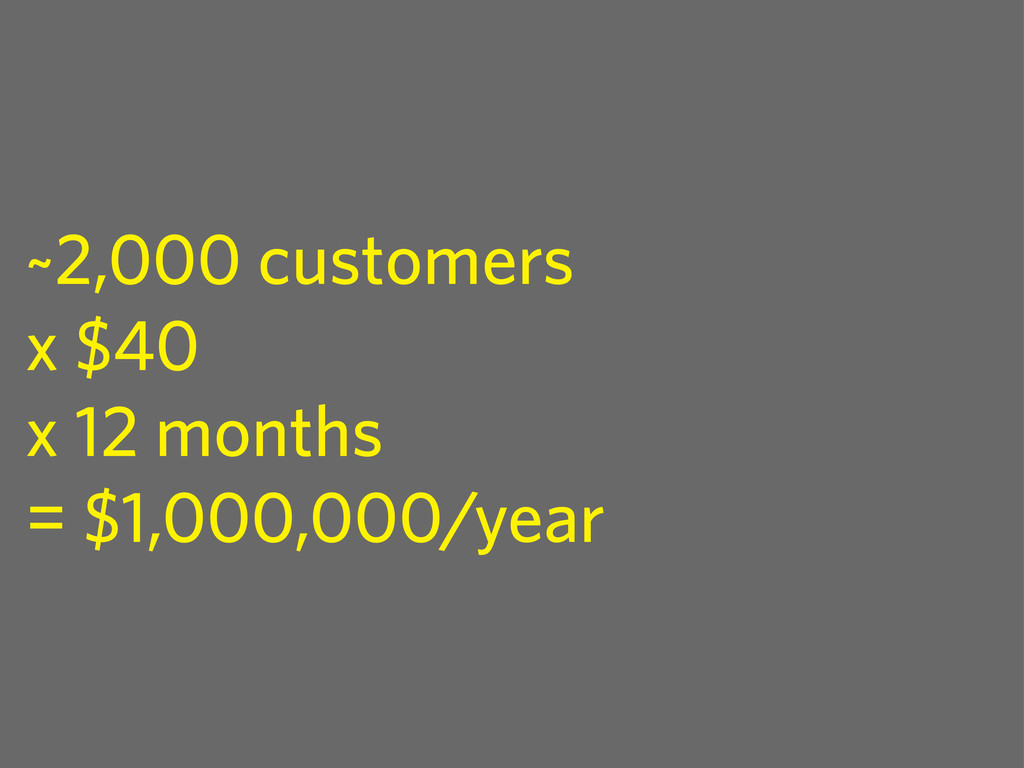 ~2,000 customers x $40 x 12 months = $1,000,000...