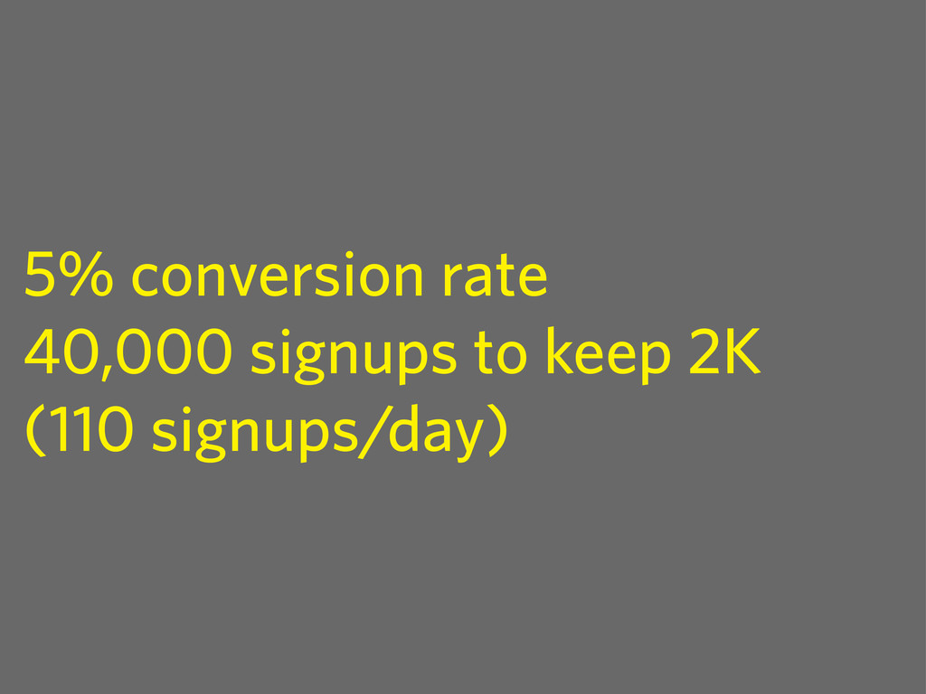 5% conversion rate 40,000 signups to keep 2K (1...