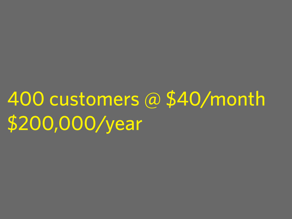 400 customers @ $40/month $200,000/year
