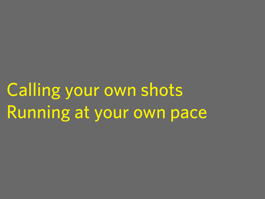 Calling your own shots Running at your own pace