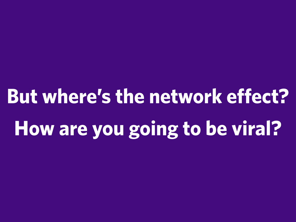 But where's the network effect? How are you goi...