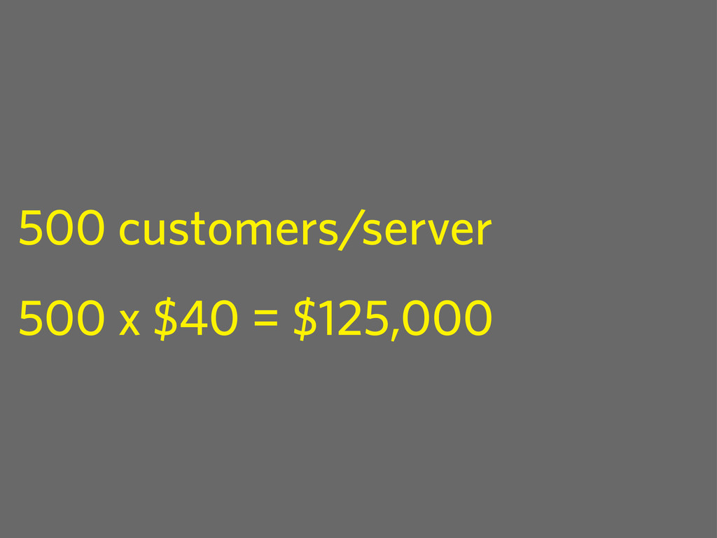 500 customers/server 500 x $40 = $125,000