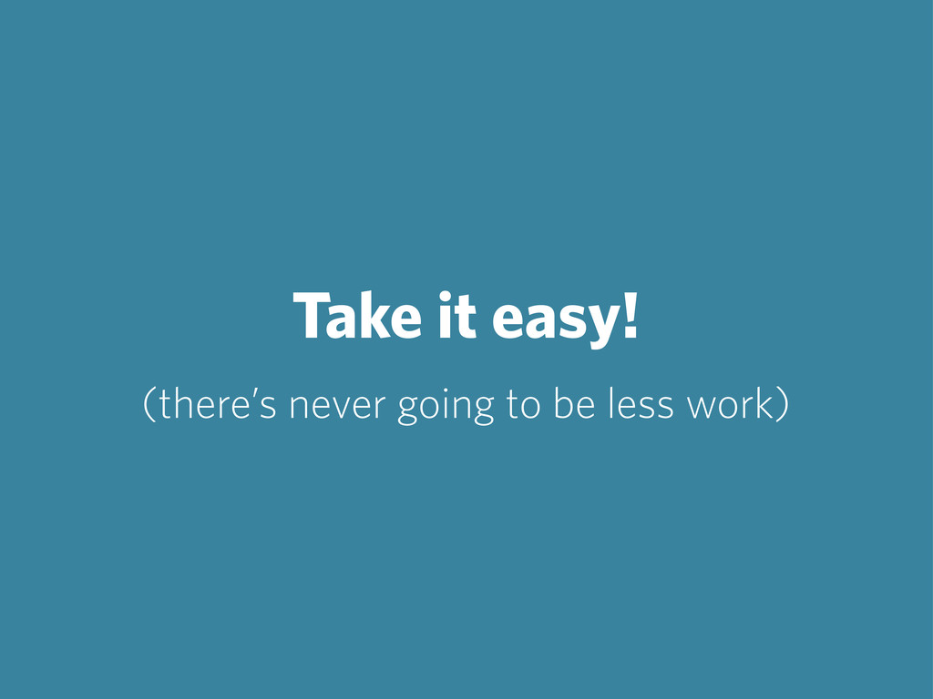 Take it easy! (there's never going to be less w...