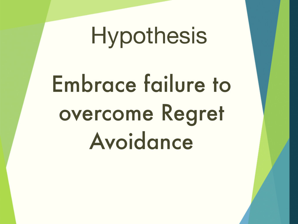Hypothesis Embrace failure to overcome Regret A...