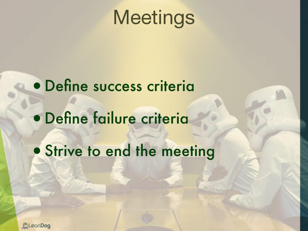 Meetings •Define success criteria •Define failure...