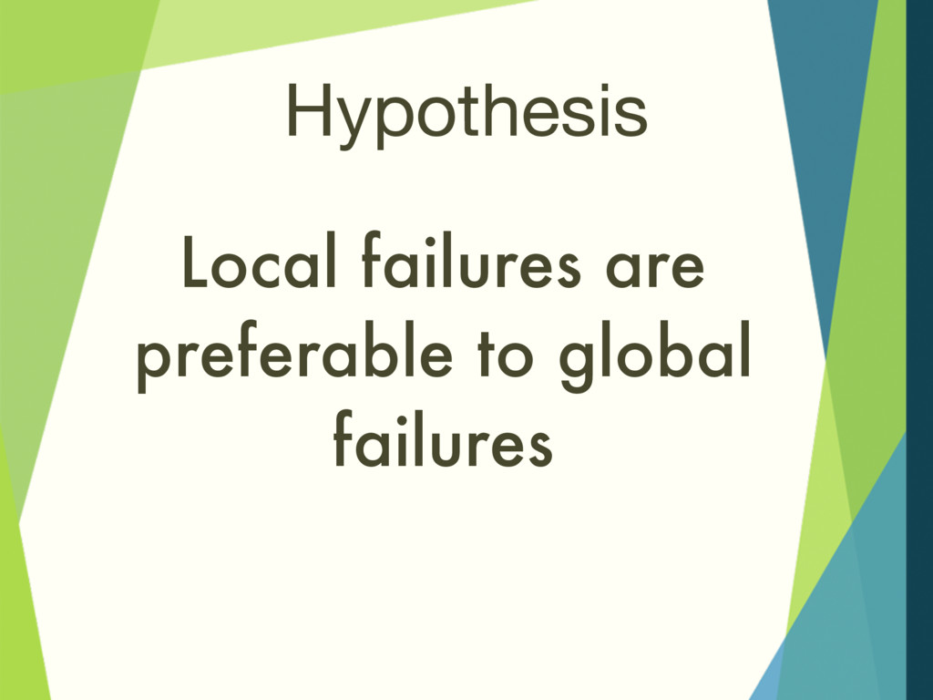 Hypothesis Local failures are preferable to glo...
