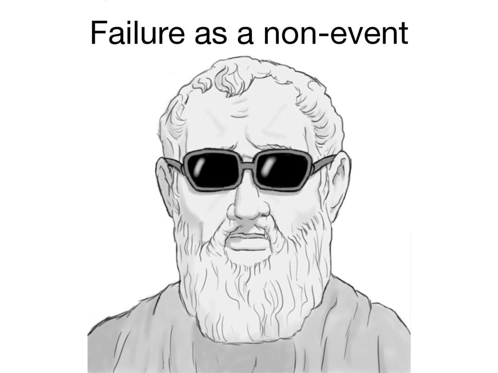 Failure as a non-event