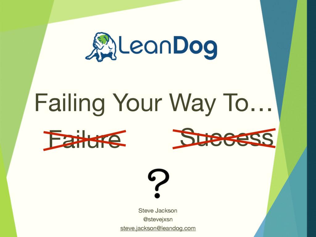 Failure Failing Your Way To… Steve Jackson  @st...