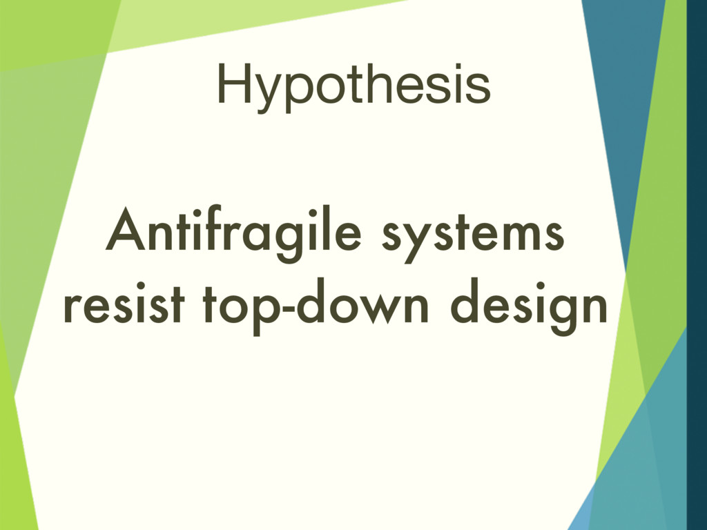 Hypothesis Antifragile systems resist top-down ...