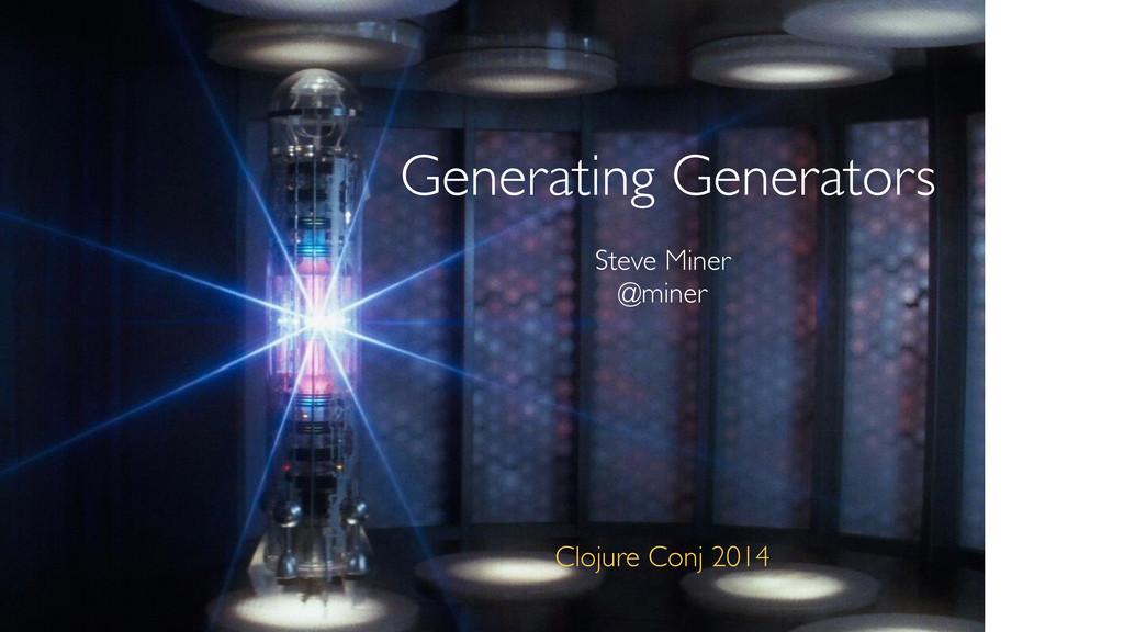 Steve Miner @miner Generating Generators Clojur...
