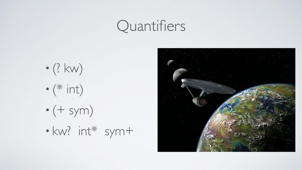 Quantifiers • (? kw) • (* int) • (+ sym) • kw? i...