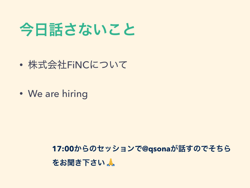 ࠓ೔࿩͞ͳ͍͜ͱ • גࣜձࣾFiNCʹ͍ͭͯ • We are hiring 17:00͔Β...