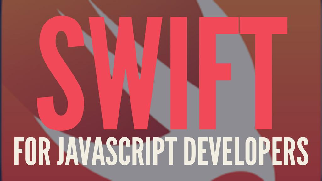SWIFT FOR JAVASCRIPT DEVELOPERS