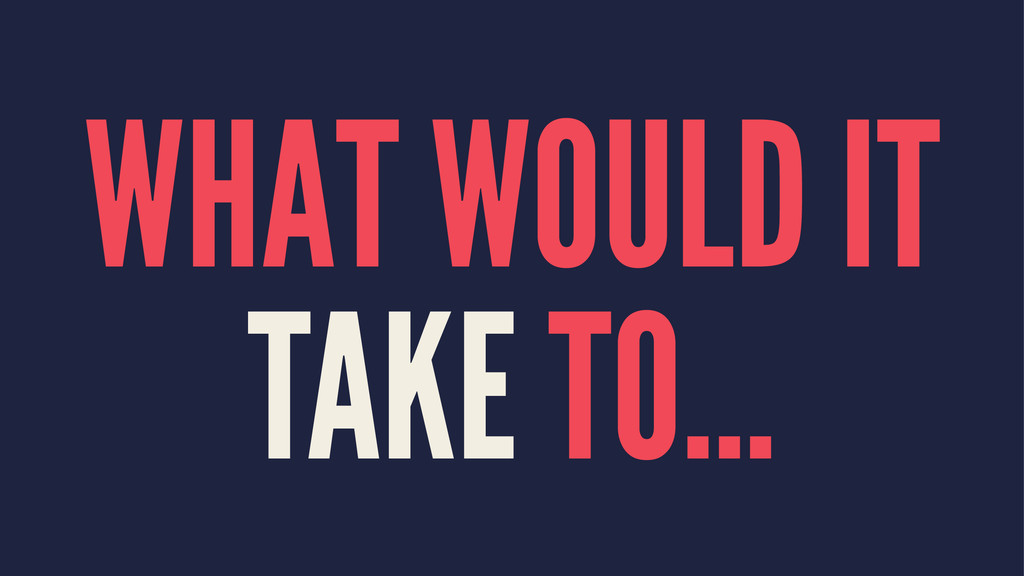 WHAT WOULD IT TAKE TO...