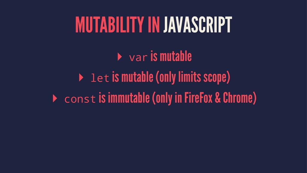 MUTABILITY IN JAVASCRIPT ▸ var is mutable ▸ let...
