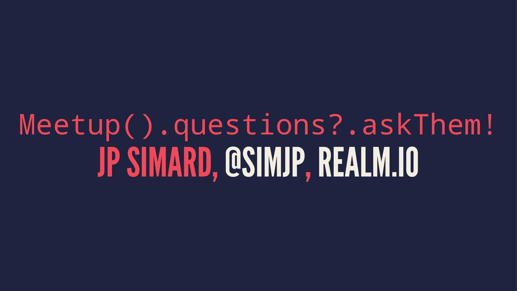 Meetup().questions?.askThem! JP SIMARD, @SIMJP,...