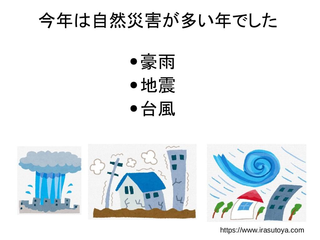 今年は自然災害が多い年でした ● 豪雨 ● 地震 ● 台風 https://www.irasu...