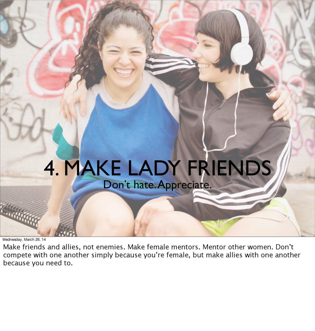4. MAKE LADY FRIENDS Don't hate. Appreciate. We...