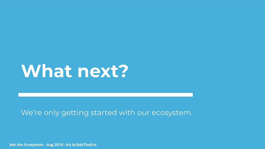 Ask the Ecosystem - Aug 2019 - bit.ly/AskTheEco...