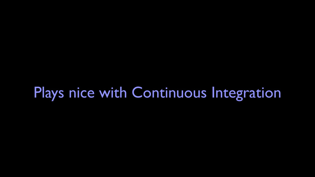 Plays nice with Continuous Integration