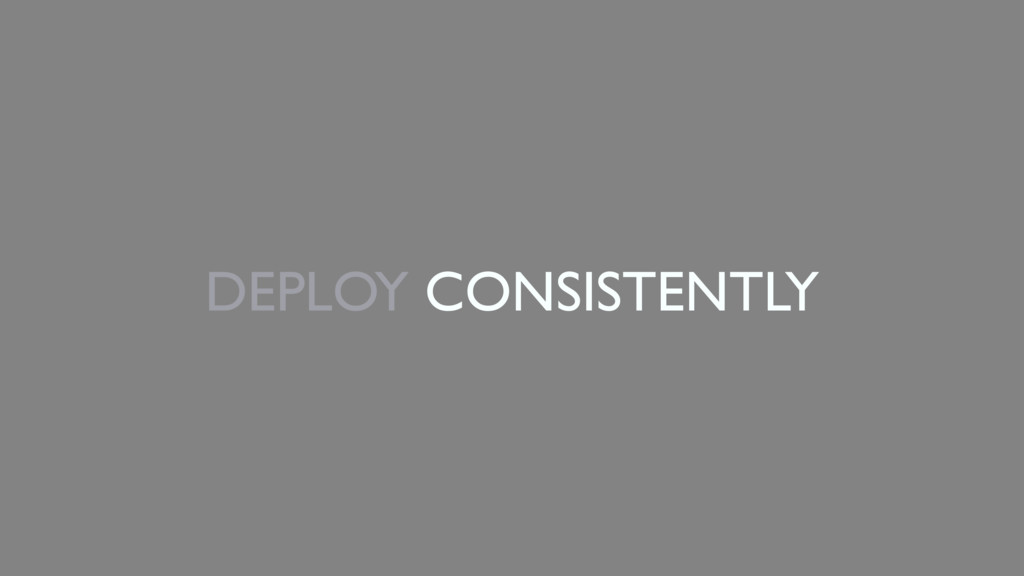 DEPLOY CONSISTENTLY