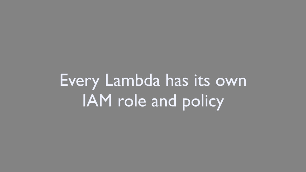 Every Lambda has its own IAM role and policy